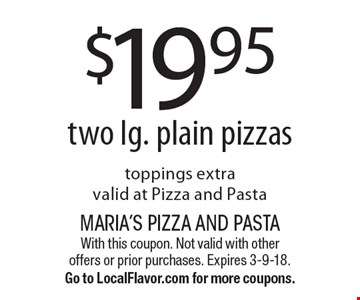 $19.95 two lg. plain pizzas toppings extra valid at Pizza and Pasta. With this coupon. Not valid with other offers or prior purchases. Expires 3-9-18.Go to LocalFlavor.com for more coupons.