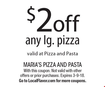 $2off any lg. pizza valid at Pizza and Pasta. With this coupon. Not valid with other offers or prior purchases. Expires 3-9-18.Go to LocalFlavor.com for more coupons.