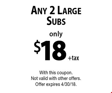 Only $18 +tax Any 2 Large Subs. With this coupon. Not valid with other offers. Offer expires 4/30/18.