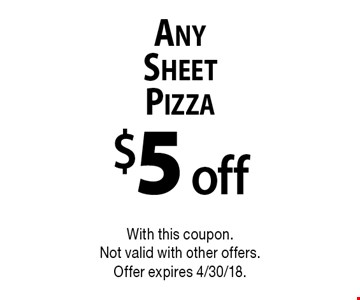 $5 off Any Sheet Pizza. With this coupon. Not valid with other offers. Offer expires 4/30/18.