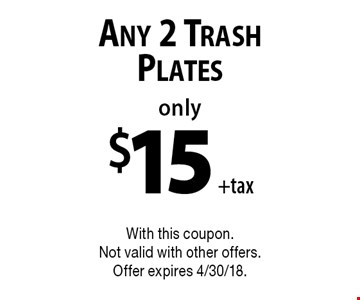 Only $15 +tax Any 2 Trash Plates. With this coupon. Not valid with other offers. Offer expires 4/30/18.