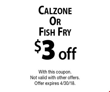 $3 off Calzone Or Fish Fry. With this coupon. Not valid with other offers. Offer expires 4/30/18.