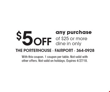 $5 Off any purchase of $25 or more. Dine in only. With this coupon. 1 coupon per table. Not valid with other offers. Not valid on holidays. Expires 4/27/18.
