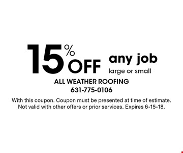 15% Off any job large or small. With this coupon. Coupon must be presented at time of estimate. Not valid with other offers or prior services. Expires 6-15-18.