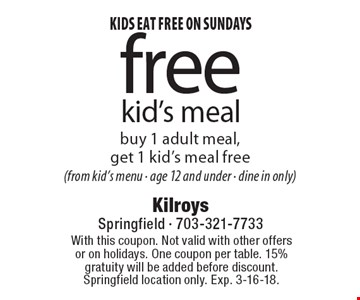 Kids eat free on Sundays. Free kid's meal. Buy 1 adult meal,  get 1 kid's meal free (from kid's menu - age 12 and under - dine in only). With this coupon. Not valid with other offers or on holidays. One coupon per table. 15% gratuity will be added before discount. Springfield location only. Exp. 3-16-18.