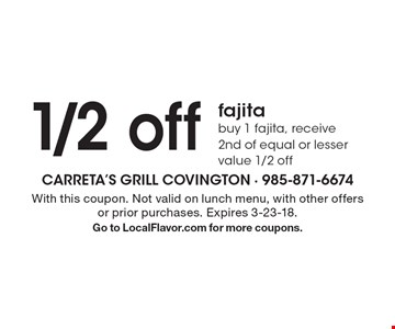 1/2 off fajita. Buy 1 fajita, receive 2nd of equal or lesser value 1/2 off. With this coupon. Not valid on lunch menu, with other offers or prior purchases. Expires 3-23-18. Go to LocalFlavor.com for more coupons.