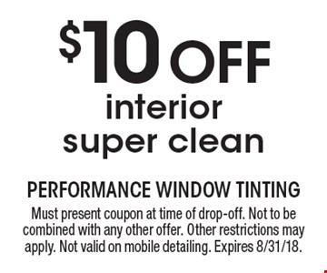 $10 Off interior super clean. Must present coupon at time of drop-off. Not to be combined with any other offer. Other restrictions may apply. Not valid on mobile detailing. Expires 8/31/18.