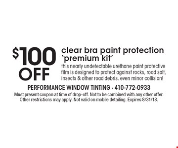 $100 Off clear bra paint protection 'premium kit'. This nearly undetectable urethane paint protective film is designed to protect against rocks, road salt, insects & other road debris. even minor collision! Must present coupon at time of drop-off. Not to be combined with any other offer. Other restrictions may apply. Not valid on mobile detailing. Expires 8/31/18.