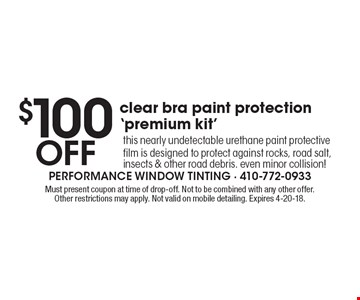 $100 Off clear bra paint protection 'premium kit'. this nearly undetectable urethane paint protective film is designed to protect against rocks, road salt, insects & other road debris. even minor collision! Must present coupon at time of drop-off. Not to be combined with any other offer. Other restrictions may apply. Not valid on mobile detailing. Expires 4-20-18.