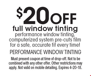 $20 Off full window tinting. performance window tinting, computerized system pre-cuts film for a safe, accurate fit every time! Must present coupon at time of drop-off. Not to be combined with any other offer. Other restrictions may apply. Not valid on mobile detailing. Expires 4-20-18.