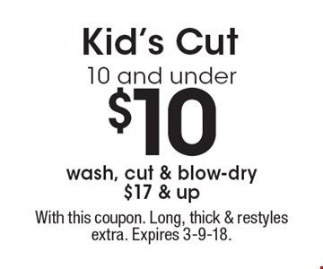 $10 Kid's Cut 10 and under. Wash, cut & blow-dry $17 & up. With this coupon. Long, thick & restyles extra. Expires 3-9-18.