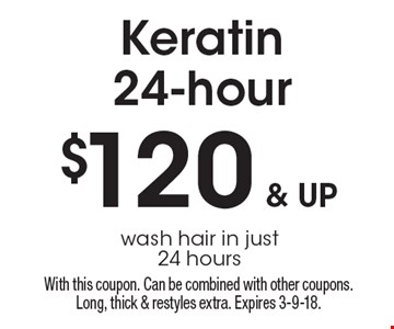 $120 & up Keratin24-hour. Wash hair in just 24 hours. With this coupon. Can be combined with other coupons. Long, thick & restyles extra. Expires 3-9-18.