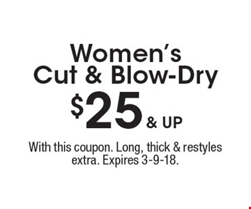 $25 & up Women's Cut & Blow-Dry. With this coupon. Long, thick & restyles extra. Expires 3-9-18.