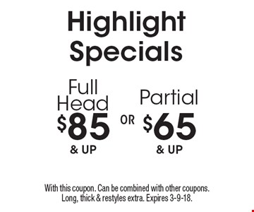 Highlight Specials - $85 & up Full Head OR $65 & up Partial. With this coupon. Can be combined with other coupons. Long, thick & restyles extra. Expires 3-9-18.