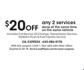 $20 off any 2 services. Done at the same time on the same vehicle. Includes Full-Service Oil Change, Transmission Service, Radiator Flush & Fuel Injector Service. With this coupon. Limit 1. Not valid with other offers. Expires 6-30-18. Go to LocalFlavor.com for more coupons.