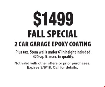 Fall Special $1499 2 Car Garage Epoxy Coating. Plus tax. Stem walls under 6' in height included. 420 sq. ft. max. to qualify. Not valid with other offers or prior purchases. Expires 3/9/18. Call for details.