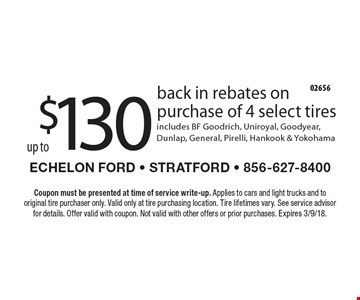 $130 up to back in rebates on purchase of 4 select tires. Includes BF Goodrich, Uniroyal, Goodyear, Dunlap, General, Pirelli, Hankook & Yokohama. Coupon must be presented at time of service write-up. Applies to cars and light trucks and to original tire purchaser only. Valid only at tire purchasing location. Tire lifetimes vary. See service advisor for details. Offer valid with coupon. Not valid with other offers or prior purchases. Expires 3/9/18.