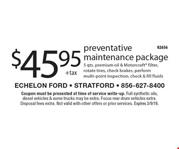 $45.95 +tax preventative maintenance package 5 qts. premium oil & Motorcraft filter, rotate tires, check brakes, perform multi-point inspection, check & fill fluids. Coupon must be presented at time of service write-up. Full synthetic oils, diesel vehicles & some trucks may be extra. Focus rear drum vehicles extra. Disposal fees extra. Not valid with other offers or prior services. Expires 3/9/18.