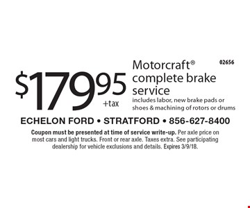 $179.95 +tax Motorcraft complete brake service includes labor, new brake pads or shoes & machining of rotors or drums. Coupon must be presented at time of service write-up. Per axle price on most cars and light trucks. Front or rear axle. Taxes extra. See participating dealership for vehicle exclusions and details. Expires 3/9/18.