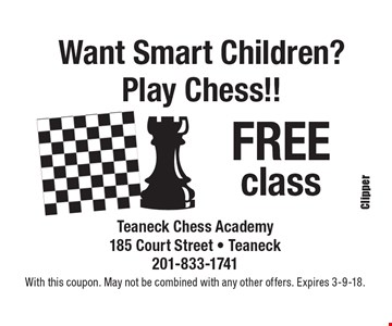 Want Smart Children?Play Chess!! FREE class Teaneck Chess Academy185 Court Street - Teaneck201-833-1741. With this coupon. May not be combined with any other offers. Expires 3-9-18.