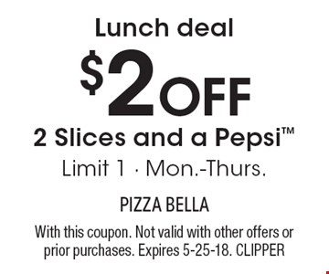 $2 OFF 2 Slices and a Pepsi Limit 1 - Mon.-Thurs. Lunch deal . With this coupon. Not valid with other offers or prior purchases. Expires 5-25-18. CLIPPER
