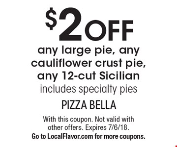 $2 off any large pie, any cauliflower crust pie, any 12-cut Sicilian, includes specialty pies. With this coupon. Not valid with other offers. Expires 7/6/18. Go to LocalFlavor.com for more coupons.