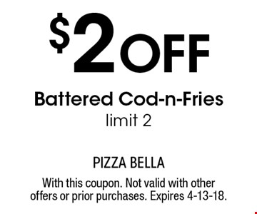 $2 Off Battered Cod-n-Fries. Limit 2. With this coupon. Not valid with other offers or prior purchases. Expires 4-13-18.