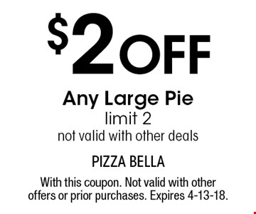 $2 Off Any Large Pie. Limit 2. Not valid with other deals. With this coupon. Not valid with other offers or prior purchases. Expires 4-13-18.