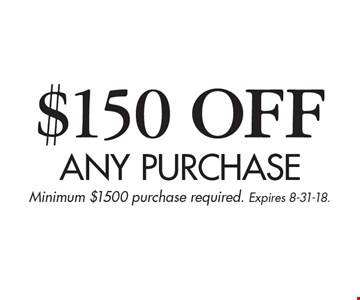 $150 OFF Any purchase. Minimum $1500 purchase required. Expires 8-31-18.