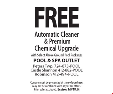 FREE Automatic Cleaner & Premium Chemical Upgrade with Select Above Ground Pool Packages. Coupon must be presented at time of purchase. May not be combined with any other offers. Prior sales excluded. Expires 3/9/18. M
