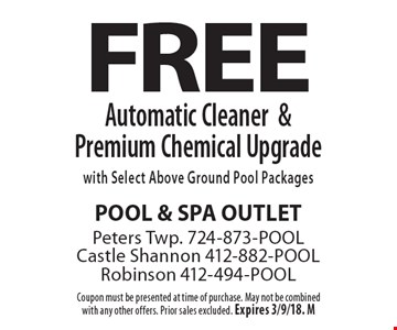 FREE Automatic Cleaner& Premium Chemical Upgrade with Select Above Ground Pool Packages. Coupon must be presented at time of purchase. May not be combined with any other offers. Prior sales excluded. Expires 3/9/18. M