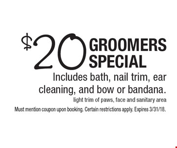 $20 Groomers Special Includes bath, nail trim, ear cleaning, and bow or bandana. light trim of paws, face and sanitary area. Must mention coupon upon booking. Certain restrictions apply. Expires 3/31/18.
