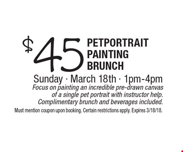 $45 pet portrait painting brunch, Sunday, March 18th, 1pm-4pm. Focus on painting an incredible pre-drawn canvas of a single pet portrait with instructor help. Complimentary brunch and beverages included.. Must mention coupon upon booking. Certain restrictions apply. Expires 3/18/18.