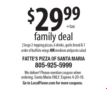 $29.99 family deal. 2 large 2-topping pizzas, 6 drinks, garlic bread & 1 order of buffalo wings OR medium antipasto salad. We deliver! Please mention coupon when ordering. Santa Maria only. Expires 4-20-18. Go to LocalFlavor.com for more coupons.