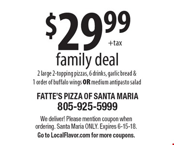 $29.99 family deal. 2 large 2-topping pizzas, 6 drinks, garlic bread & 1 order of buffalo wings OR medium antipasto salad. We deliver! Please mention coupon when ordering. Santa Maria only. Expires 6-15-18. Go to LocalFlavor.com for more coupons.