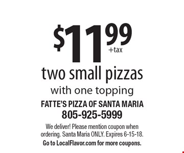 $11.99 two small pizzas with one topping. We deliver! Please mention coupon when ordering. Santa Maria only. Expires 6-15-18. Go to LocalFlavor.com for more coupons.