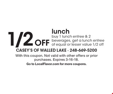 1/2 off lunch - buy 1 lunch entree & 2 beverages, get a lunch entree of equal or lesser value 1/2 off. With this coupon. Not valid with other offers or prior purchases. Expires 3-16-18. Go to LocalFlavor.com for more coupons.