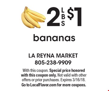 2 LBS bananas $1. With this coupon. Special price honored with this coupon only. Not valid with other offers or prior purchases. Expires 3/16/18. Go to LocalFlavor.com for more coupons.