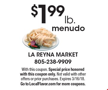 $1.99 lb. menudo. With this coupon. Special price honored with this coupon only. Not valid with other offers or prior purchases. Expires 3/16/18.Go to LocalFlavor.com for more coupons.