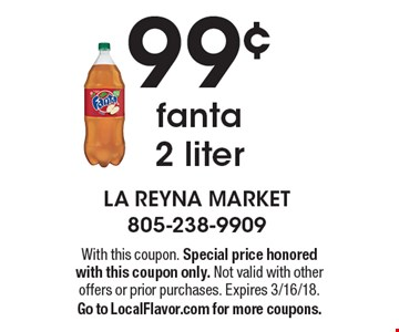 99¢ fanta 2 liter. With this coupon. Special price honored with this coupon only. Not valid with other offers or prior purchases. Expires 3/16/18. Go to LocalFlavor.com for more coupons.