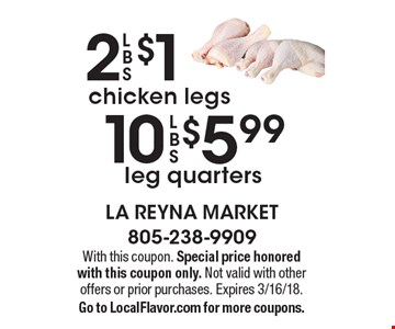 $5.99 10 LBS leg quarters OR  2 LBS chicken legs $1. With this coupon. Special price honored with this coupon only. Not valid with other offers or prior purchases. Expires 3/16/18. Go to LocalFlavor.com for more coupons.