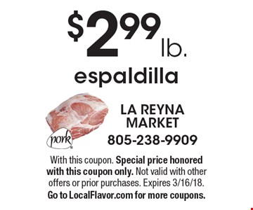 $2.99lb. espaldilla. With this coupon. Special price honored with this coupon only. Not valid with other offers or prior purchases. Expires 3/16/18. Go to LocalFlavor.com for more coupons.
