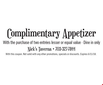 Complimentary Appetizer with the purchase of two entrees lesser or equal value. Dine in only. With this coupon. Not valid with any other promotions, specials or discounts. Expires 6/11/18.