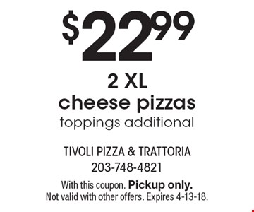$22.99 2 XL cheese pizzas toppings additional. With this coupon. Pickup only. Not valid with other offers. Expires 4-13-18.