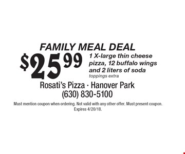 Family Meal Deal. $25.99 1 X-large thin cheese pizza, 12 buffalo wings and 2 liters of soda toppings extra. Must mention coupon when ordering. Not valid with any other offer. Must present coupon. Expires 4/20/18.