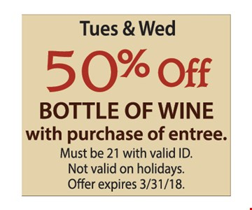 Tues. & Wed. 50% Off bottle of wine with purchase of entree