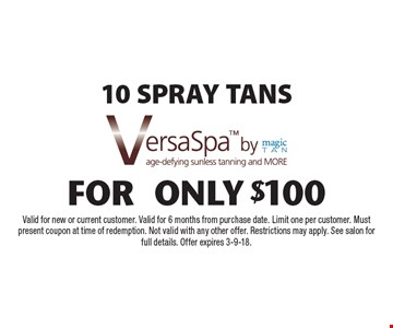 10 SPRAY TANS FOR only $100. VersaSpa. Valid for new or current customer. Valid for 6 months from purchase date. Limit one per customer. Must present coupon at time of redemption. Not valid with any other offer. Restrictions may apply. See salon for full details. Offer expires 3-9-18.