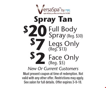 Spray Tan $2 Face Only(Reg. $5) OR $7 Legs Only (Reg. $13) OR $20 Full Body Spray (Reg. $30). New Or Current Customers. Must present coupon at time of redemption. Not valid with any other offer. Restrictions may apply. See salon for full details. Offer expires 3-9-18.