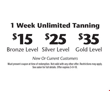 1 Week Unlimited Tanning. $35 Gold Level OR $25 Silver Level OR $15 Bronze Level. New Or Current Customers. Must present coupon at time of redemption. Not valid with any other offer. Restrictions may apply. See salon for full details. Offer expires 3-9-18.