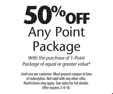 50% off Any Point Package. With the purchase of 1-Point Package of equal or greater value*. Limit one per customer. Must present coupon at time of redemption. Not valid with any other offer. Restrictions may apply. See salon for full details.Offer expires 3-9-18.